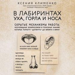 Клименко Ксения В лабиринтах уха, горла и носа. Скрытые механизмы работы, неочевидные взаимосвязи и полезные знания, которые помогут дотянуть до визита к врачу обложка