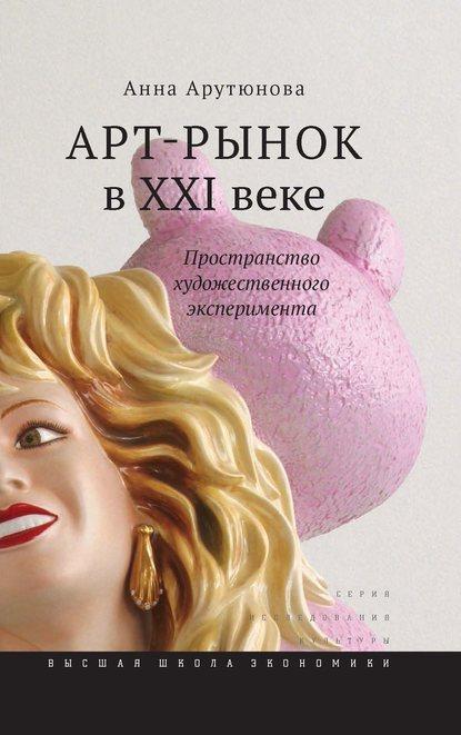 Анна Арутюнова Арт-рынок в XXI веке. Пространство художественного эксперимента анна арутюнова арт рынок в xxi веке пространство художественного эксперимента