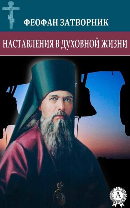 cвятитель Феофан Затворник Наставления в духовной жизни cвятитель феофан затворник душа и ангел