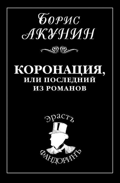 Борис Акунин. Коронация, или Последний из романов