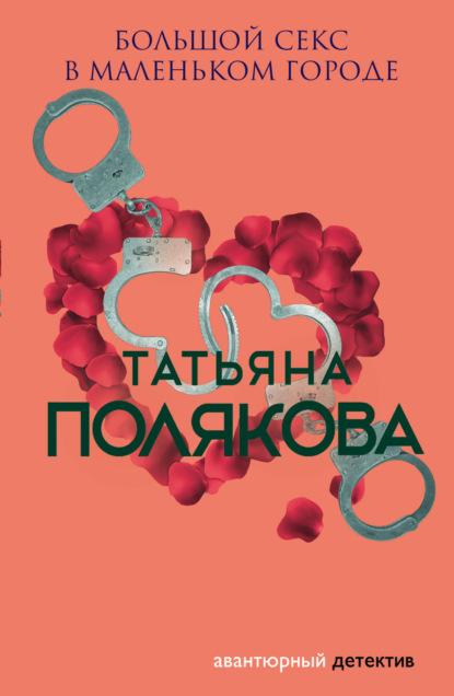 Татьяна Полякова — Большой секс в маленьком городе