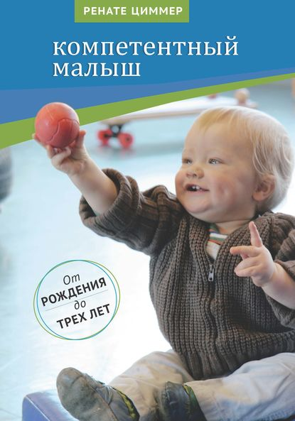 Компетентный малыш. Руководство для родителей с многочисленными примерами увлекательных подвижных игр. От рождения до трех лет