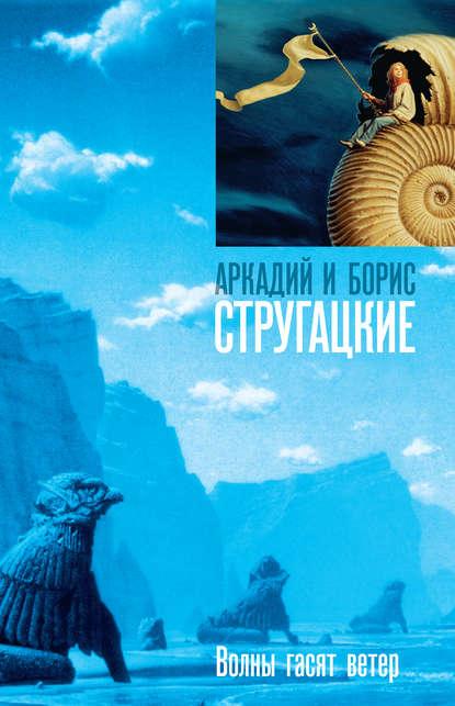 Аркадий и Борис Стругацкие. Волны гасят ветер