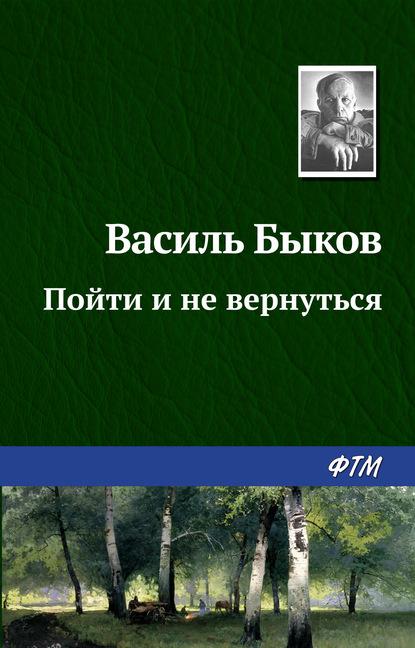 Василь Быков. Пойти и не вернуться