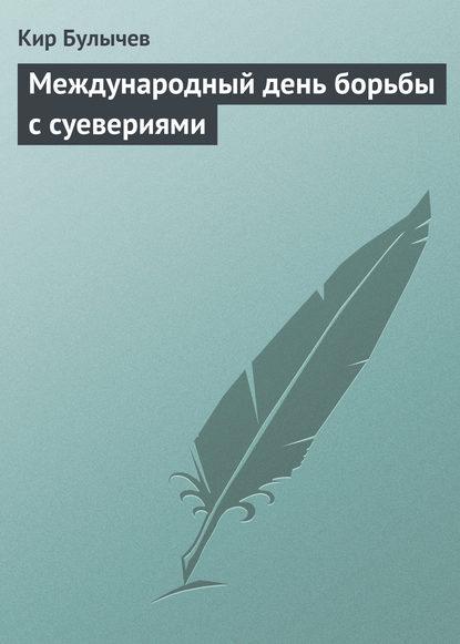 Кир Булычев — Международный день борьбы с суевериями