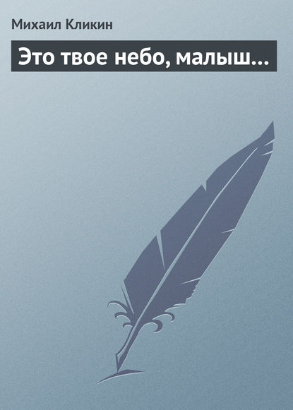 Фото - Михаил Кликин Это твое небо, малыш... михаил кликин правдивая история рассказанная системным администратором