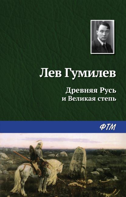Лев Гумилев — Древняя Русь и Великая степь