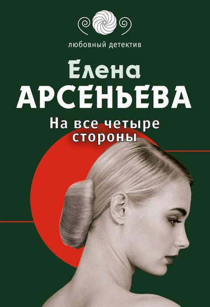 Елена Арсеньева — На все четыре стороны
