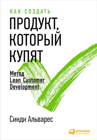 Синди Альварес Как создать продукт, который купят. Метод Lean Customer Development