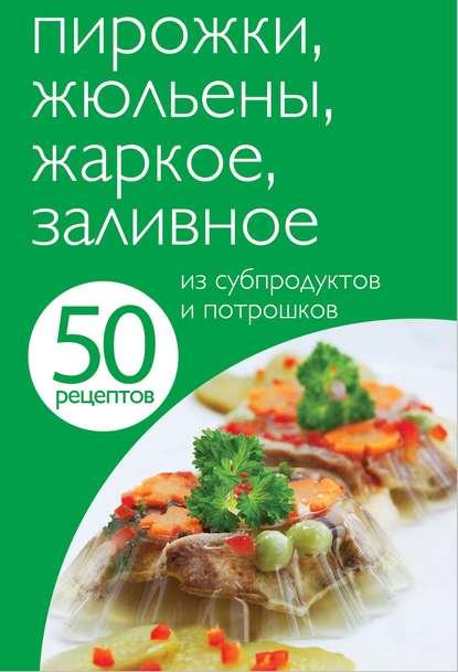 Отсутствует — 50 рецептов. Пирожки, жюльены, жаркое, заливное из субпродуктов и потрошков