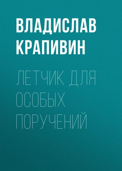 Владислав Крапивин. Летчик для особых поручений