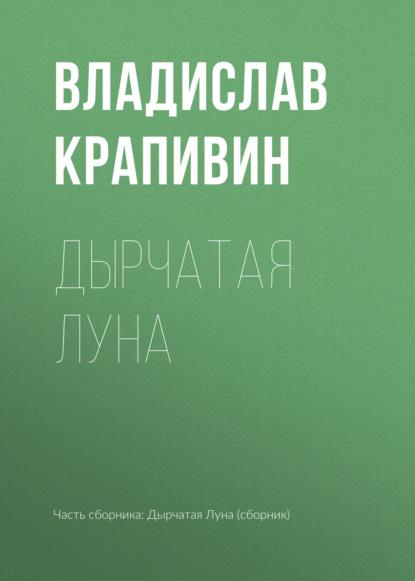Владислав Крапивин. Дырчатая Луна