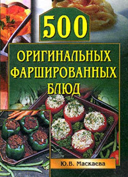 Юлия Владимировна Маскаева — 500 оригинальных фаршированных блюд