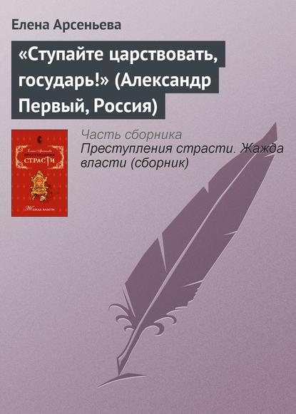 Елена Арсеньева — «Ступайте царствовать, государь!» (Александр Первый, Россия)