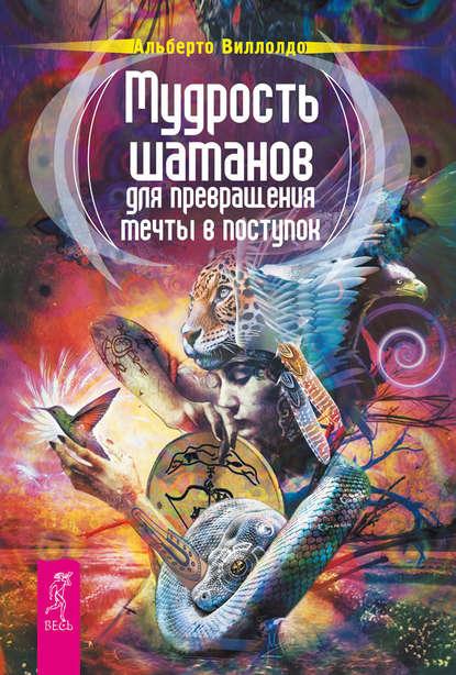 Альберто Виллолдо Мудрость шаманов для превращения мечты в поступок джеймс эндреди альберто виллолдо кеннет смит шаманизм и сила природы мудрость шаманов пробуждение энергетического тела комплект из 3 книг