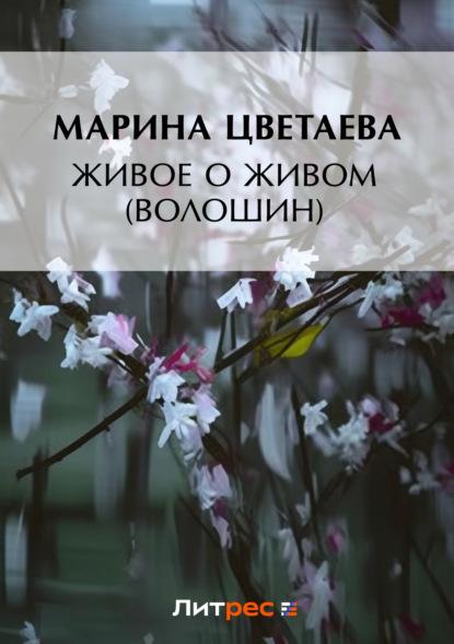 Марина Цветаева Живое о живом (Волошин) марина цветаева воспоминания о поэтах