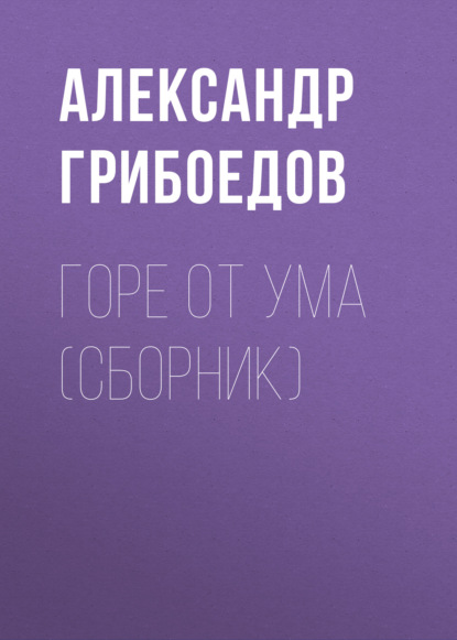 Александр Грибоедов. Горе от ума (сборник)