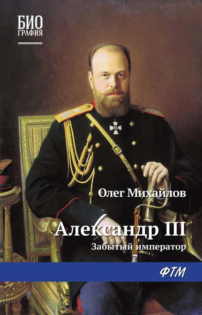 Олег Михайлов Александр III: Забытый император и побединский александр iii царь миротворец