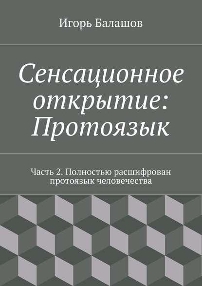 Игорь Балашов Сенсационное открытие: Протоязык. Часть 2 игорь балашов сенсационное открытие протоязык часть 2