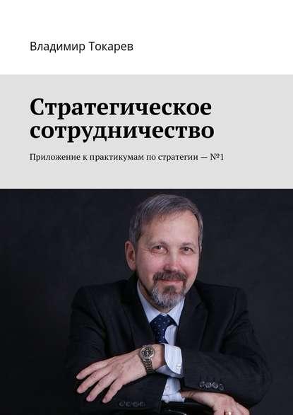 Владимир Токарев Стратегическое сотрудничество. Приложение кпрактикумам постратегии–№1 недорого