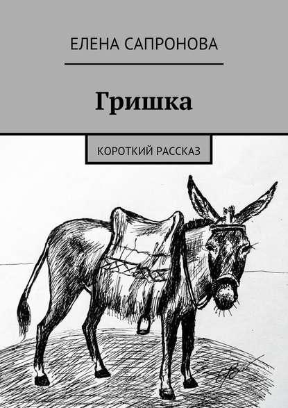 Елена Валерьевна Сапронова Гришка. Короткий рассказ елена валерьевна лапаева в дорогу