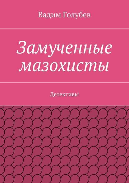 Вадим Голубев Замученные мазохисты. Детективы
