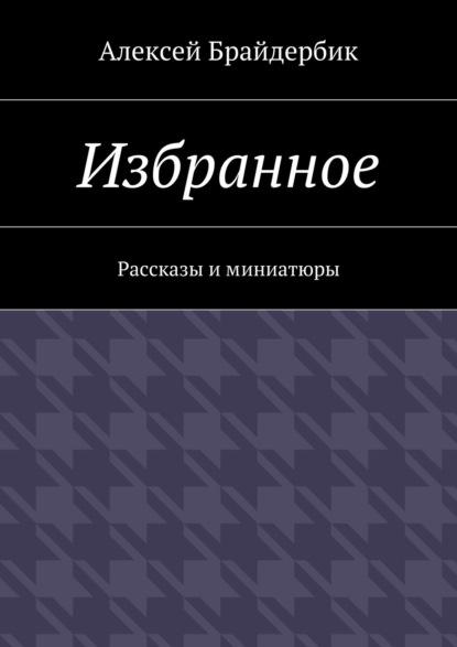 Алексей Брайдербик Избранное. Рассказы иминиатюры анастасия фёдорова сборник рассказов избранное