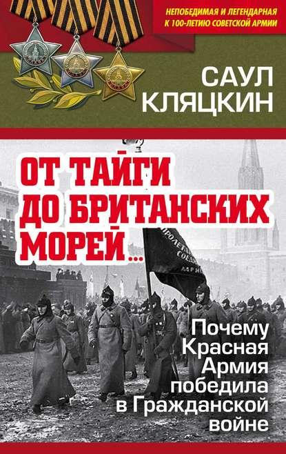Саул Кляцкин аудиокнига «От тайги до британских морей…»: Почему Красная Армия победила в Гражданской войне