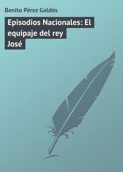 Фото - Benito Pérez Galdós Episodios Nacionales: El equipaje del rey José benito pérez galdós episodios nacionales la colección completa 1 5