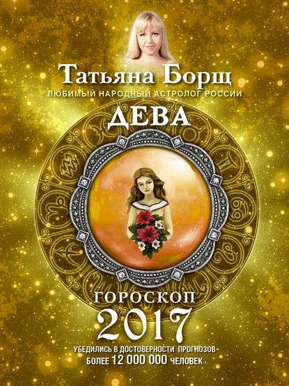 Татьяна Борщ Дева. Гороскоп на 2017 год татьяна борщ дева гороскоп на 2020 год