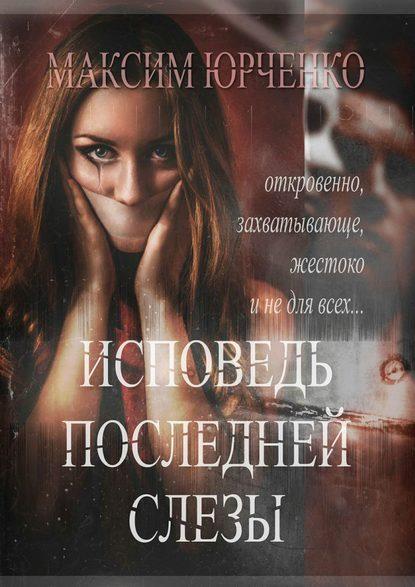 Исповедь последней слезы Максим Юрченко