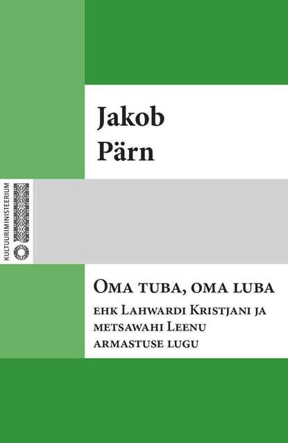 Jakob Pärn Oma tuba, oma luba ehk Lahwardi Kristjani ja metsawahi Leenu armastuse lugu