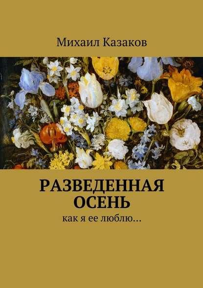 Михаил Петрович Казаков Разведенная осень. Как я ее люблю…