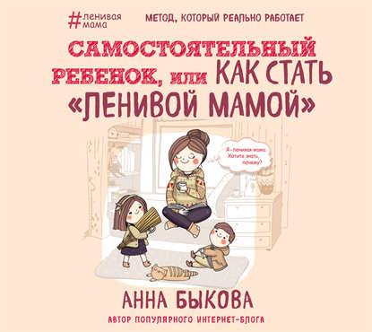 Быкова Анна Александровна Самостоятельный ребенок, или Как стать ленивой мамой обложка