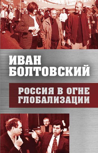 Россия в огне глобализации Болтовский Иван