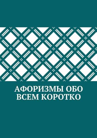 Коллектив авторов Афоризмы обо всем коротко коллектив авторов афоризмы