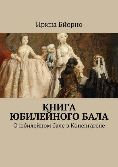 Ирина Бйорно Книга юбилейногобала. Оюбилейном бале вКопенгагене