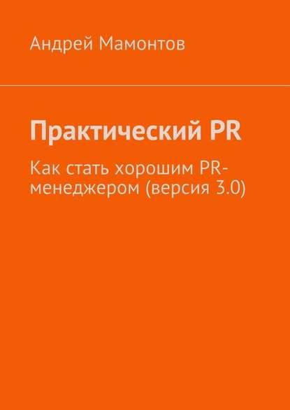 Андрей Мамонтов ПрактическийPR. Как стать хорошим PR-менеджером (версия 3.0) мамонтов андрей практический pr как стать хорошим pr менеджером версия 2 0 второе издание