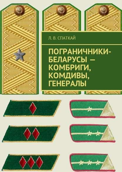 Л. В. Спаткай Пограничники-беларусы – комбриги, комдивы, генералы