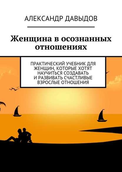 Александр Давыдов Женщина в осознанных отношениях. Практический учебник для женщин, которые хотят научиться создавать иразвивать счастливые взрослые отношения