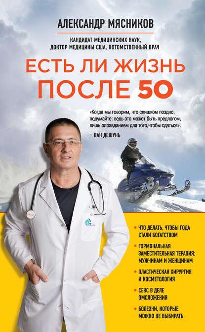 Александр Мясников Есть ли жизнь после 50 александр мясников как жить дольше 50 лет честный разговор с врачом о лекарствах и медицине