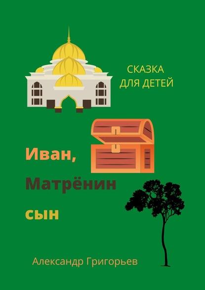 Александр Григорьев Иван, Матрёнинсын. Сказка для детей александр григорьев иван матрёнинсын сказка для детей