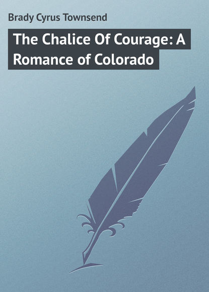 Brady Cyrus Townsend The Chalice Of Courage: A Romance of Colorado