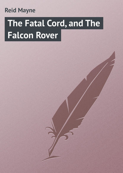 Фото - Майн Рид The Fatal Cord, and The Falcon Rover майн рид the hunters feast conversations around the camp fire