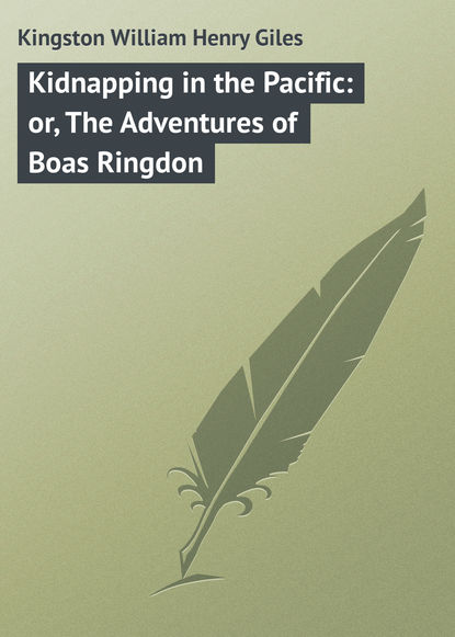 Kingston William Henry Giles Kidnapping in the Pacific: or, The Adventures of Boas Ringdon kingston william henry giles kidnapping in the pacific or the adventures of boas ringdon
