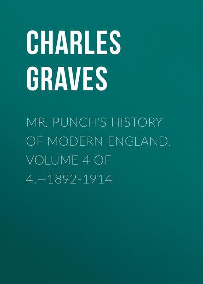 Graves Charles Larcom Mr. Punch's History of Modern England. Volume 4 of 4.—1892-1914 revolution a history of england volume 4