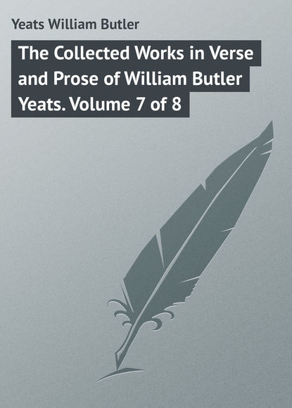 William Butler Yeats The Collected Works in Verse and Prose of William Butler Yeats. Volume 7 of 8 william butler yeats the collected works in verse and prose of william butler yeats volume 6 of 8 ideas of good and evil