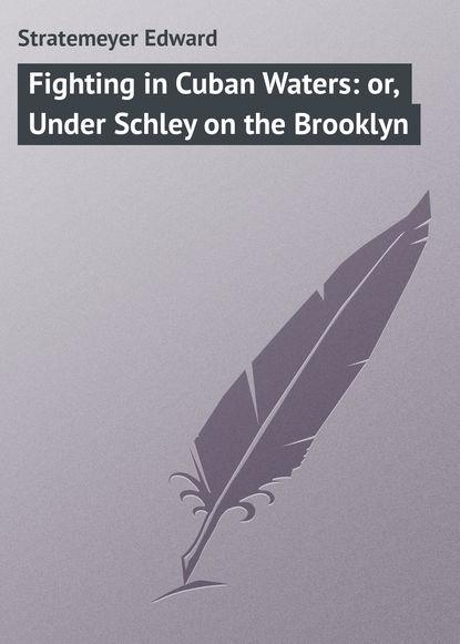 Фото - Stratemeyer Edward Fighting in Cuban Waters: or, Under Schley on the Brooklyn betty smith tree grows in brooklyn