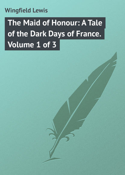 Wingfield Lewis The Maid of Honour: A Tale of the Dark Days of France. Volume 1 of 3 the course of honour
