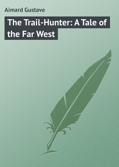 Gustave Aimard The Trail-Hunter: A Tale of the Far West gustave aimard the prairie flower a tale of the indian border